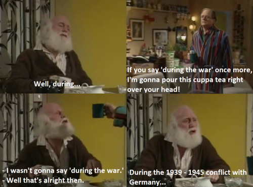 I wasn't gonna say 'during the war'. One of the best lines from Only Fools and Horses