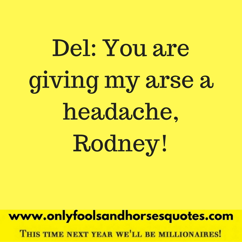 You are giving my arse a headache