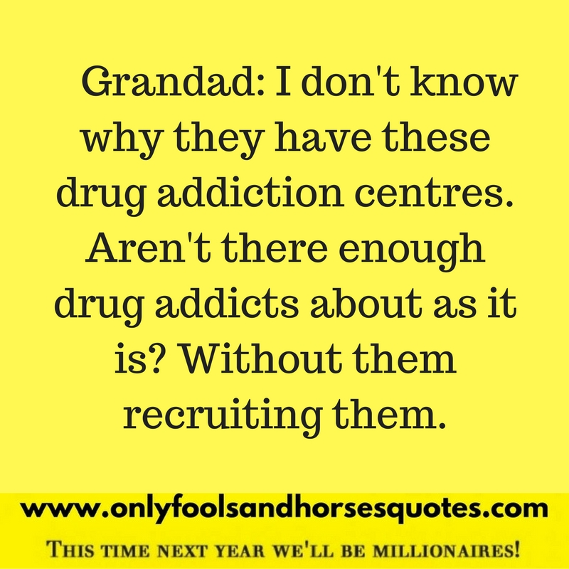 I don't know why they have these drug addiction centres. Aren't there enough drug addicts about as it is? Without them recruiting them.