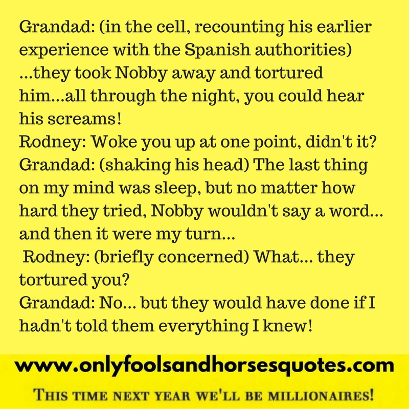 What... they tortured you? Quote from Only Fools and Horses